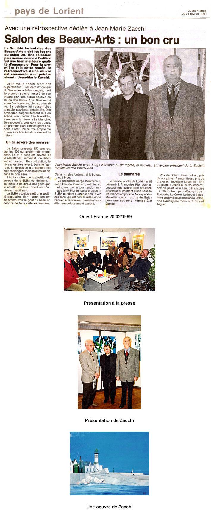 Palmarès : Prix du salon : Monique YOU MORELLEC Prix de peinture à l'eau : Françoise LE CLAINCHE Prix de pastel : Jean-Louis BOUESNARD Prix de l'acrylique : Rodolphe LE CORRE Prix de gravure : Jocelyne LAVOLLEE Prix de sculpture : Ramon HESS Prix de l'OLAC : Yann LUKAS Grand Prix de la Ville : Françoise RIO haut de page L'invité : Jean-Marie ZACCHI Né le 9 avril 1944, diplômé de l'Ecole Supérieure des Arts Modernes de Paris, les toiles de Jean-Marie ZACCHI, de plus en plus élaborées, montrent aux amateurs d'art et aux collectionneurs que cet artiste détient en son cœur les secrets de la réussite. Sa carrière débute en 1963 : première participation au salon des artistes français au Grand Palais. Après avoir assumé la présidence du salon Violet et du salon des Artistes français, il en est élu président d'honneur. Jean- Marie ZACCHI s'ouvre au monde où il œuvre pour le rayonnement de l'art français en qualité de conseiller de la Japan International Artists Society Tokyo, président d'honneur du Taiyo Bijustsu Kyokai-Japon mais également membre du conseil français des arts plastiques pour l'UNESCO. Plusieurs grands musées lui ont déjà rendu hommage… On sent dans les œuvres de Jean-Marie ZACCHI une tendance à l'abstraction, une volonté à dépouiller le réel, mais ce n'est jamais au détriment de la justesse, de la sensibilité et de la tendresse ! (Galerie ARTSUD)